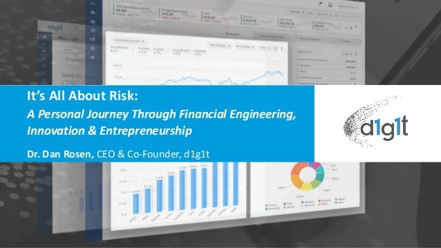 It's All About Risk: A Personal Journey Through Financial Engineering, Innovation & Entrepreneurship Dr. Dan Rosen, CEO & ...