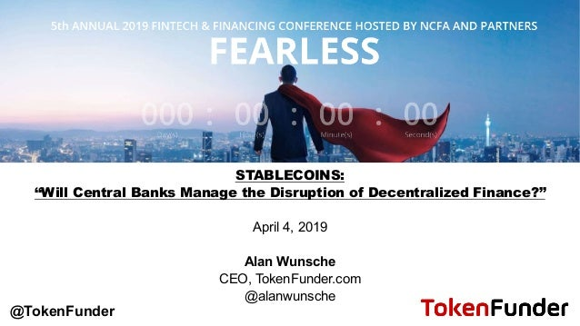 "STABLECOINS: ""Will Central Banks Manage the Disruption of Decentralized Finance?"" April 4, 2019 Alan Wunsche CEO, TokenFun..."