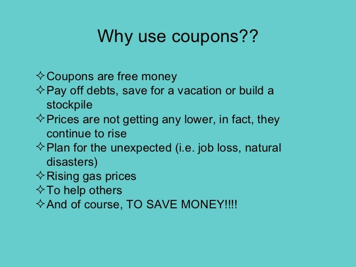Why use coupons?? <ul><li>Coupons are free money </li></ul><ul><li>Pay off debts, save for a vacation or build a stockpile...