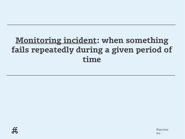 Monitoring incident: when somethingfails repeatedly during a given period of                  time                        ...