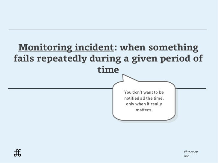 Monitoring incident: when somethingfails repeatedly during a given period of                  time                       Y...