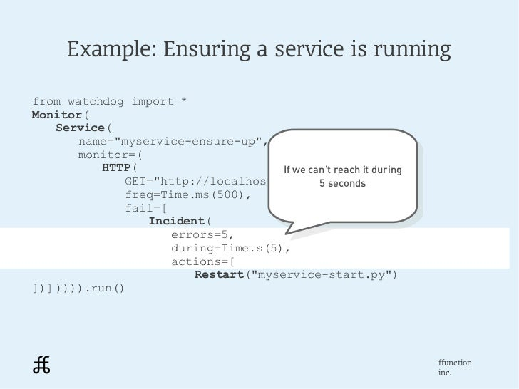 """Example: Ensuring a service is runningfrom watchdog import *Monitor(    Service(       name=""""myservice-ensure-up"""",       m..."""