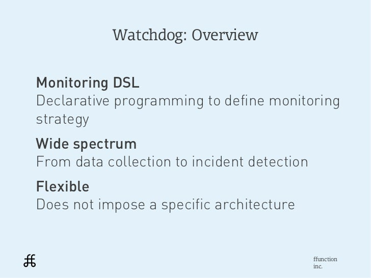 Watchdog: OverviewMonitoring DSLDeclarative programming to define monitoringstrategyWide spectrumFrom data collection to i...