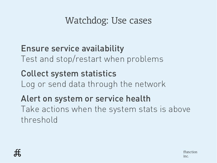Watchdog: Use casesEnsure service availabilityTest and stop/restart when problemsCollect system statisticsLog or send data...