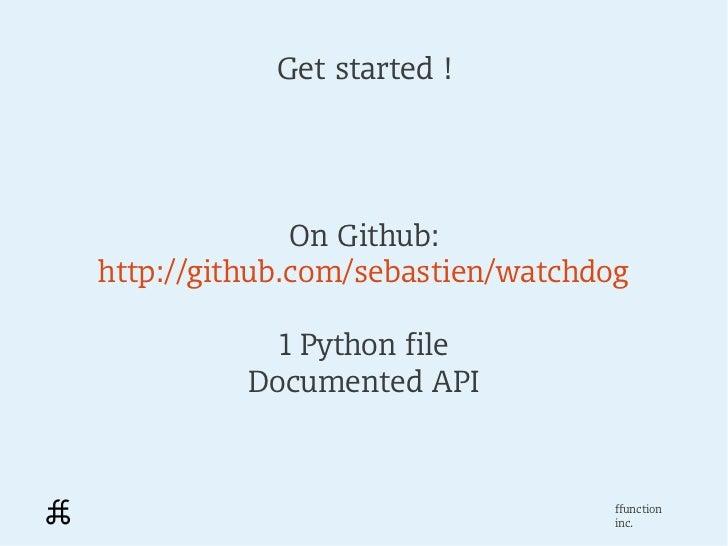 Get started !              On Github:http://github.com/sebastien/watchdog            1 Python file          Documented API...