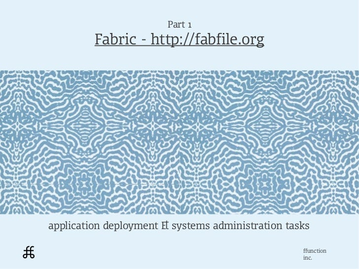 Part 1         Fabric - http://fabfile.orgapplication deployment & systems administration tasks                           ...