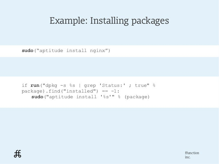 "Example: Installing packagessudo(""aptitude install nginx"")if run(""dpkg -s %s   grep Status: ; true"" %package).find(""instal..."