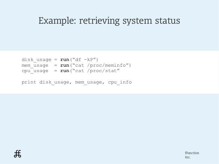 "Example: retrieving system statusdisk_usage = run(""df -kP"")mem_usage = run(""cat /proc/meminfo"")cpu_usage = run(""cat /proc/..."