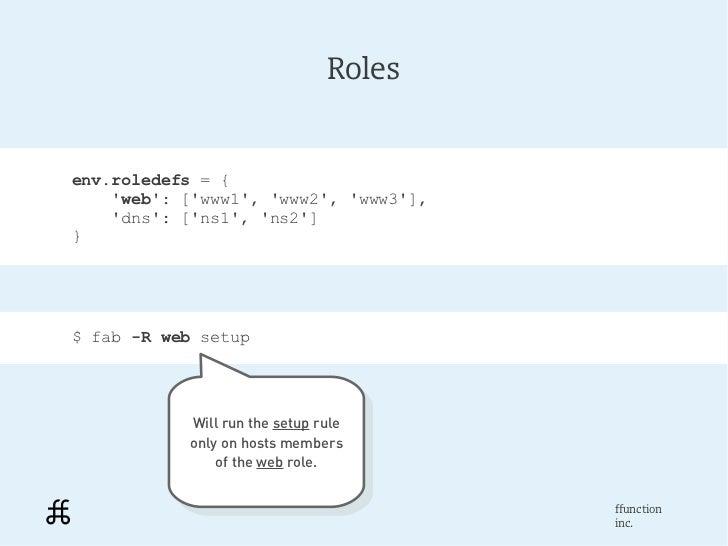 Rolesenv.roledefs = {    web: [www1, www2, www3],    dns: [ns1, ns2]}$ fab -R web setup           Will run the setup rule ...