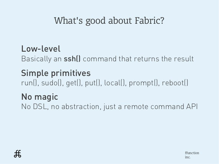 Whats good about Fabric?Low-levelBasically an ssh() command that returns the resultSimple primitivesrun(), sudo(), get(), ...