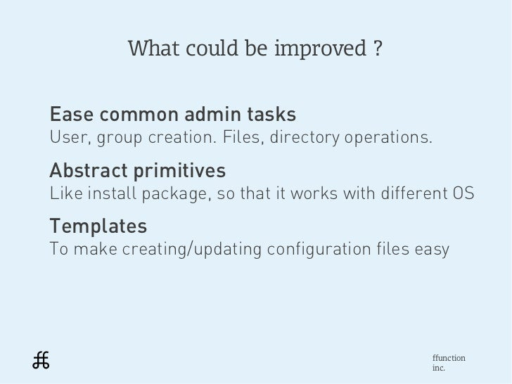 What could be improved ?Ease common admin tasksUser, group creation. Files, directory operations.Abstract primitivesLike i...