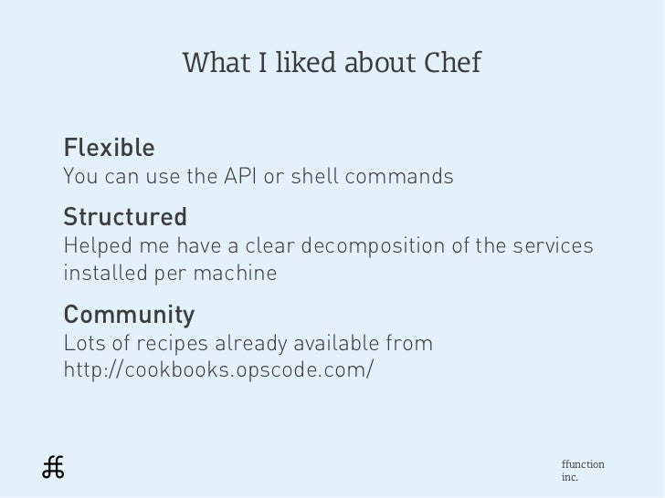 What I liked about ChefFlexibleYou can use the API or shell commandsStructuredHelped me have a clear decomposition of the ...
