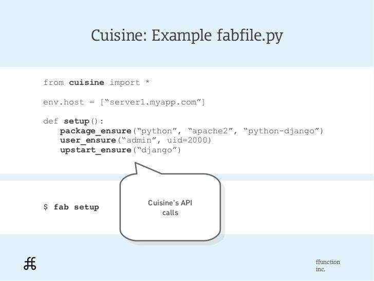 "Cuisine: Example fabfile.pyfrom cuisine import *env.host = [""server1.myapp.com""]def setup():   package_ensure(""python"", ""a..."