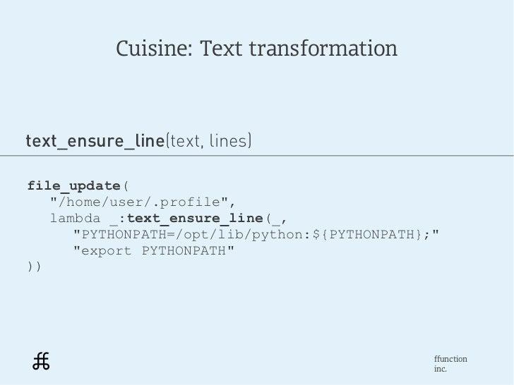 "Cuisine: Text transformationtext_ensure_line(text, lines)file_update(   ""/home/user/.profile"",   lambda _:text_ensure_line..."
