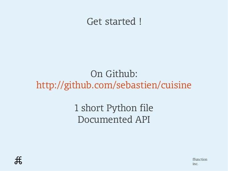 Get started !             On Github:http://github.com/sebastien/cuisine        1 short Python file         Documented API ...