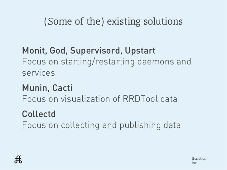 (Some of the) existing solutionsMonit, God, Supervisord, UpstartFocus on starting/restarting daemons andservicesMunin, Cac...