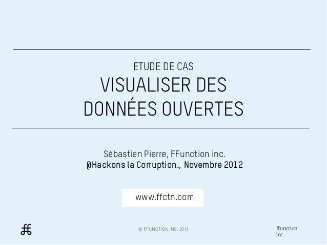ETUDE DE CAS  VISUALISER DESDONNÉES OUVERTES   Sébastien Pierre, FFunction inc.@Hackons la Corruption., Novembre 2012     ...