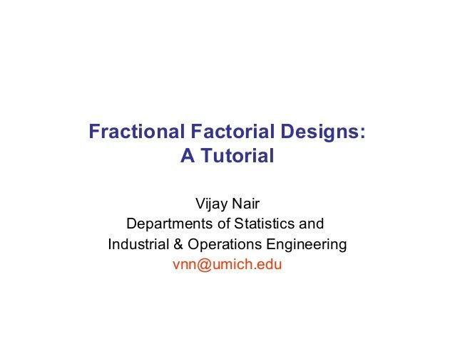 Fractional Factorial Designs: A Tutorial Vijay Nair Departments of Statistics and Industrial & Operations Engineering vnn@...