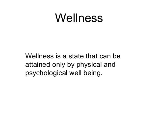 Wellness Wellness is a state that can be attained only by physical and psychological well being.