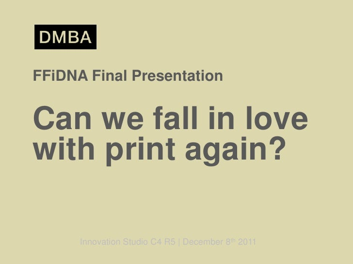 FFiDNA Final PresentationCan we fall in lovewith print again?      Innovation Studio C4 R5 | December 8th 2011