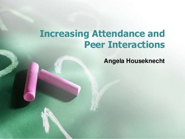 Increasing Attendance and Peer Interactions Angela Houseknecht