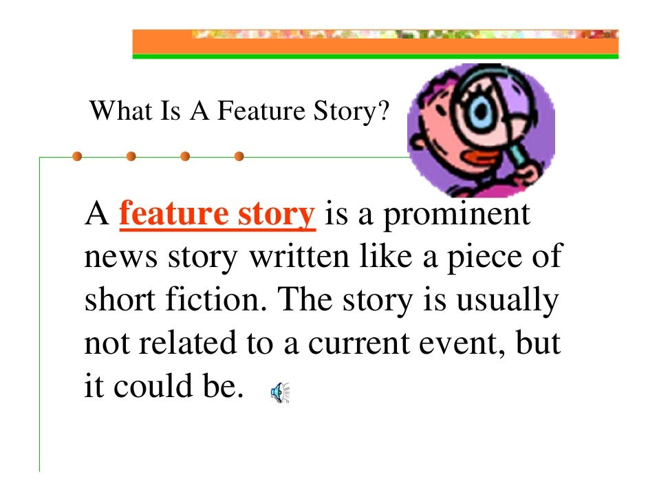 What Is A Feature Story?   A feature story is a prominent news story written like a piece of short fiction. The story is u...
