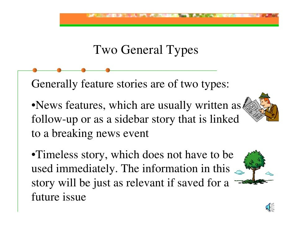 Two General Types  Generally feature stories are of two types: •News features, which are usually written as a follow-up or...