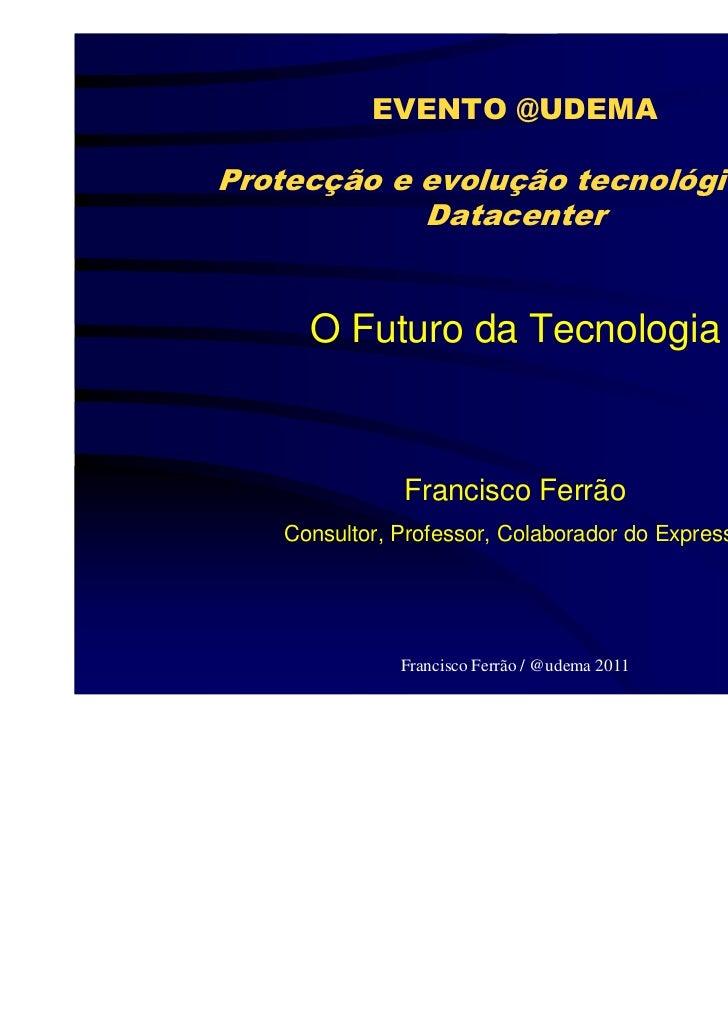 EVENTO @UDEMAProtecção e evolução tecnológica do            Datacenter     O Futuro da Tecnologia              Francisco F...