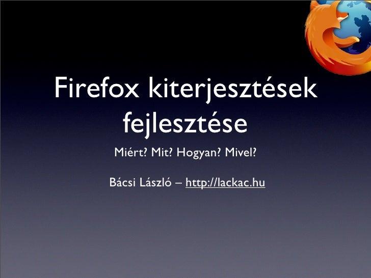 Firefox kiterjesztések       fejlesztése      Miért? Mit? Hogyan? Mivel?      Bácsi László – http://lackac.hu