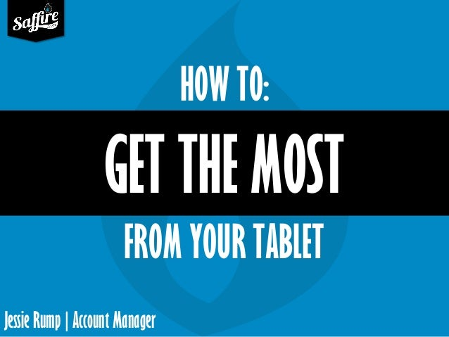 Jessie Rump | Account Manager GET THE MOST HOW TO: FROM YOUR TABLET