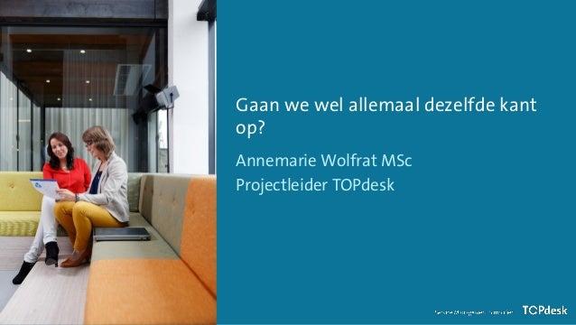 Gaan we wel allemaal dezelfde kant op? Annemarie Wolfrat MSc Projectleider TOPdesk