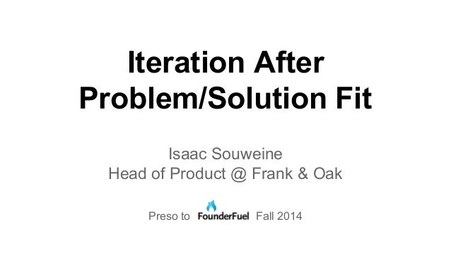 Iteration After  Problem/Solution Fit  Isaac Souweine  Head of Product @ Frank & Oak  Preso to Fall 2014