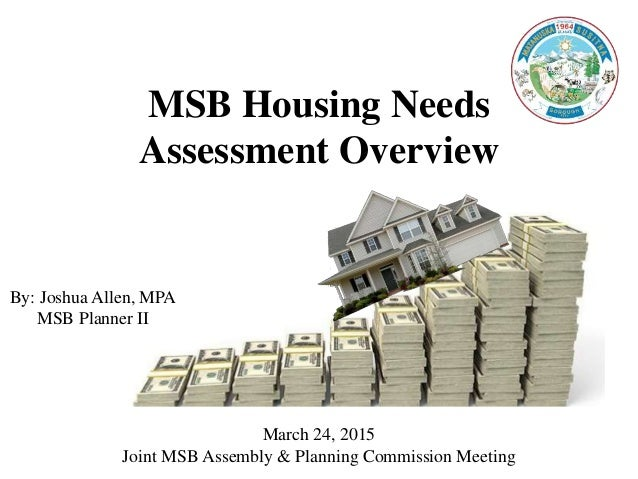 MSB Housing Needs Assessment Overview By: Joshua Allen, MPA MSB Planner II March 24, 2015 Joint MSB Assembly & Planning Co...