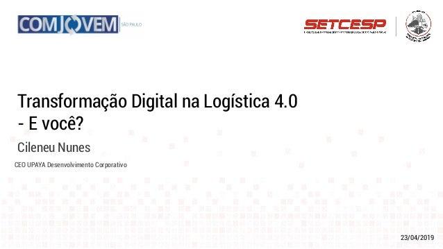 23/04/2019 Transformação Digital na Logística 4.0 - E você? Cileneu Nunes CEO UPAYA Desenvolvimento Corporativo