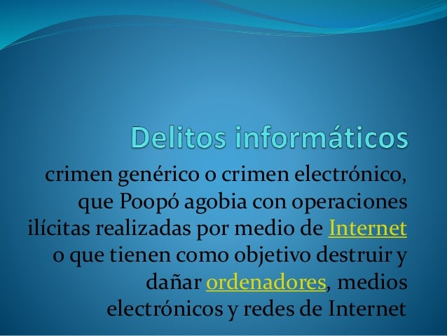 crimen genérico o crimen electrónico, que Poopó agobia con operaciones ilícitas realizadas por medio de Internet o que tie...