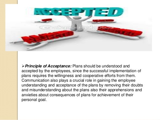 Principle of Acceptance: Plans should be understood and accepted by the employees, since the successful implementation of...
