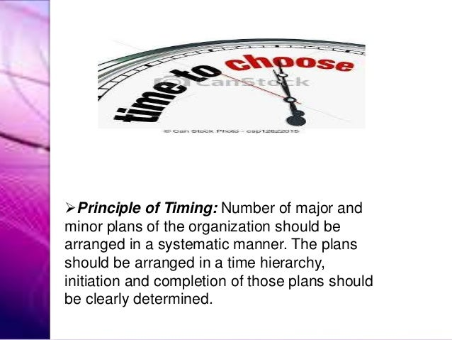 Principle of Timing: Number of major and minor plans of the organization should be arranged in a systematic manner. The p...