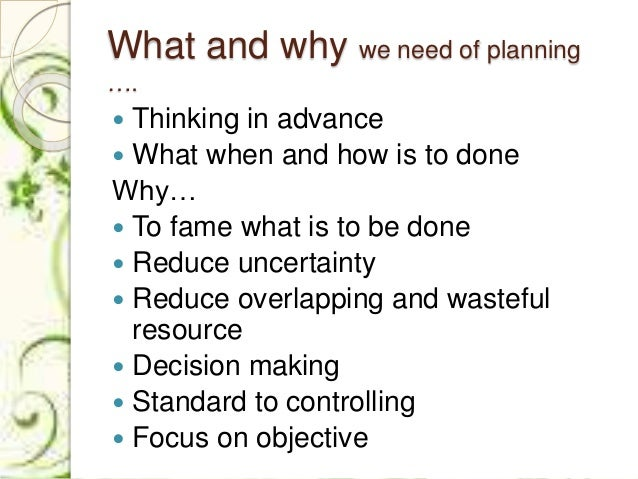 What and why we need of planning ….  Thinking in advance  What when and how is to done Why…  To fame what is to be done...