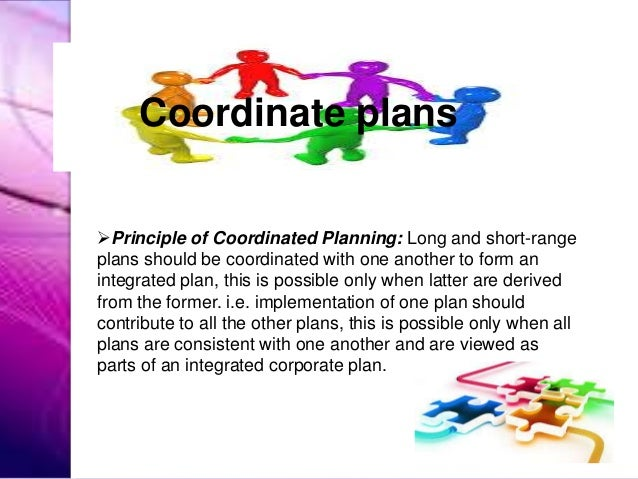 Principle of Coordinated Planning: Long and short-range plans should be coordinated with one another to form an integrate...