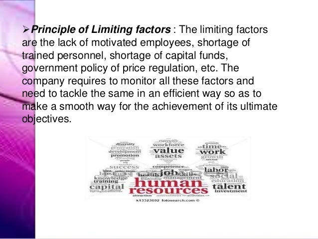 Principle of Limiting factors : The limiting factors are the lack of motivated employees, shortage of trained personnel, ...