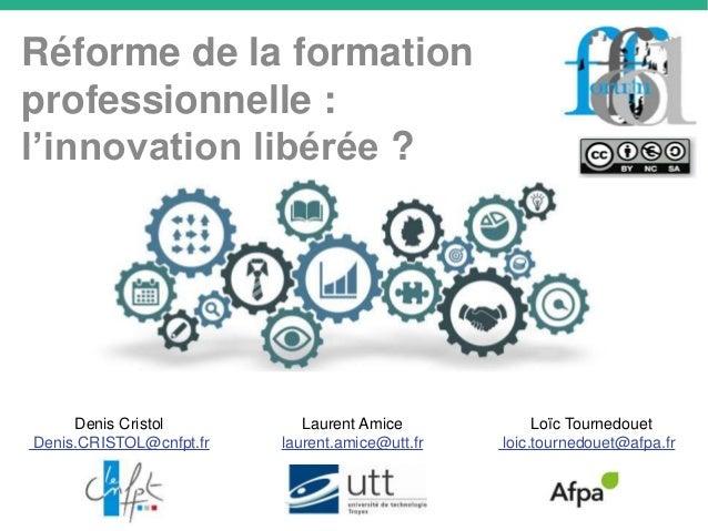 Réforme de la formation professionnelle : l'innovation libérée ? Laurent Amice laurent.amice@utt.fr Denis Cristol Denis.CR...