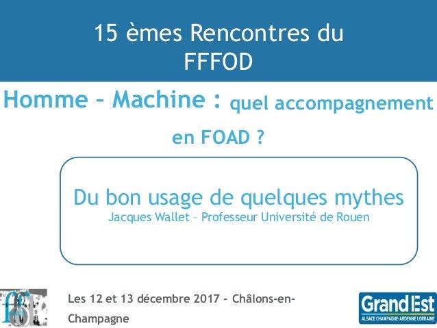 15 èmes Rencontres du FFFOD Les 12 et 13 décembre 2017 - Châlons-en- Champagne Homme – Machine : quel accompagnement en FO...