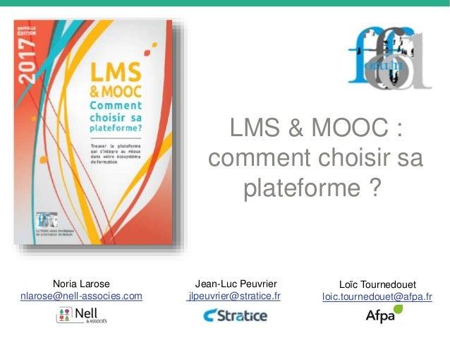 LMS & MOOC : comment choisir sa plateforme ? Noria Larose nlarose@nell-associes.com Jean-Luc Peuvrier jlpeuvrier@stratice....