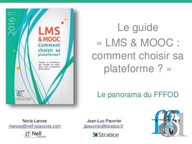 Le guide « LMS & MOOC : comment choisir sa plateforme ? » Le panorama du FFFOD Noria Larose nlarose@nell-associes.com Jean...