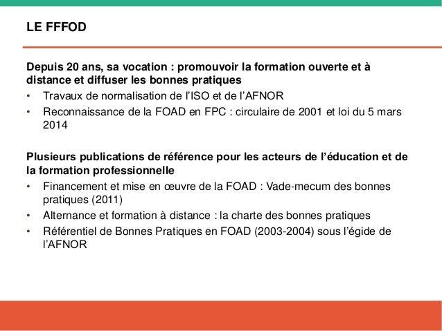 LE FFFOD Depuis 20 ans, sa vocation : promouvoir la formation ouverte et à distance et diffuser les bonnes pratiques • Tra...