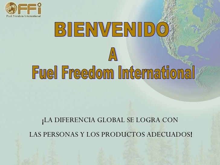 ¡ LA DIFERENCIA GLOBAL SE LOGRA CON  LAS PERSONAS Y LOS PRODUCTOS ADECUADOS ! BIENVENIDO A Fuel Freedom International