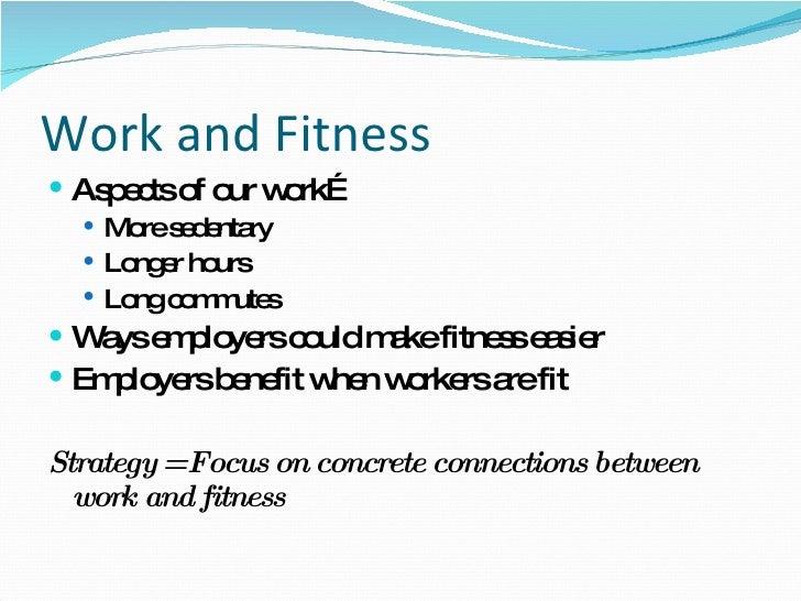 Work and Fitness  <ul><li>Aspects of our work… </li></ul><ul><ul><li>More sedentary  </li></ul></ul><ul><ul><li>Longer hou...