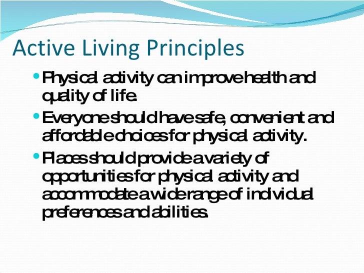 Active Living Principles <ul><li>Physical activity can improve health and quality of life. </li></ul><ul><li>Everyone shou...