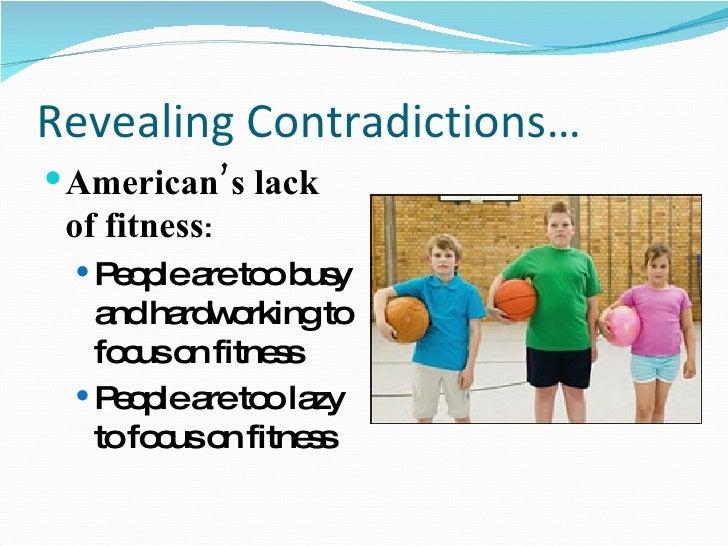 Revealing Contradictions… <ul><li>American's lack of fitness : </li></ul><ul><ul><li>People are too busy and hardworking t...