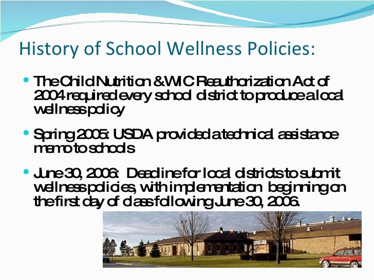 History of School Wellness Policies:  <ul><li>The Child Nutrition &WIC Reauthorization Act of 2004 required every school d...